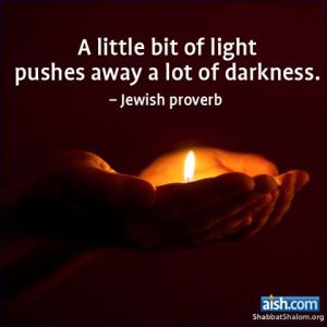 A little bit of light pushes away a lot of darkness. - Jewish Proverb