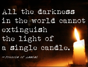 All the darkness in the world cannot extinguish the light of a single candle. - St Francis of Assisi